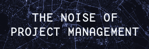 The Noise of Project Management